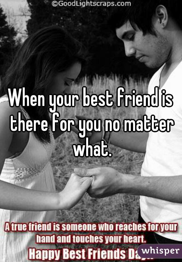 When your best friend is there for you no matter what.