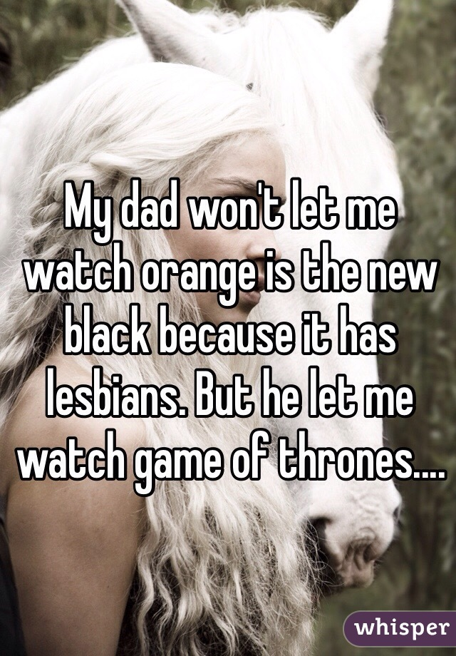 My dad won't let me watch orange is the new black because it has lesbians. But he let me watch game of thrones....
