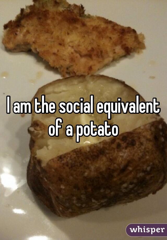 I am the social equivalent of a potato
