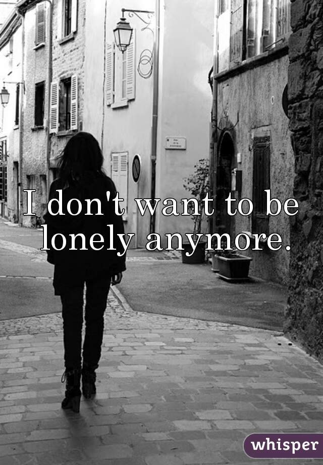 I don't want to be lonely anymore.