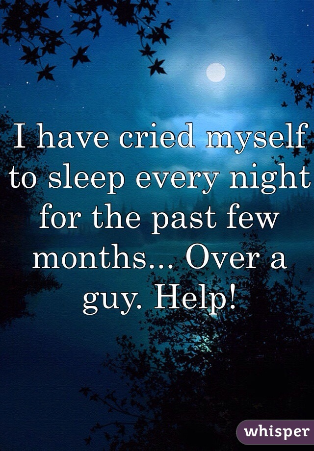 I have cried myself to sleep every night for the past few months... Over a guy. Help!