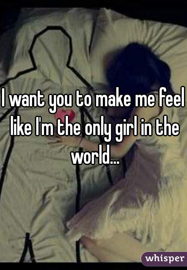 I want you to make me feel like I'm the only girl in the world...