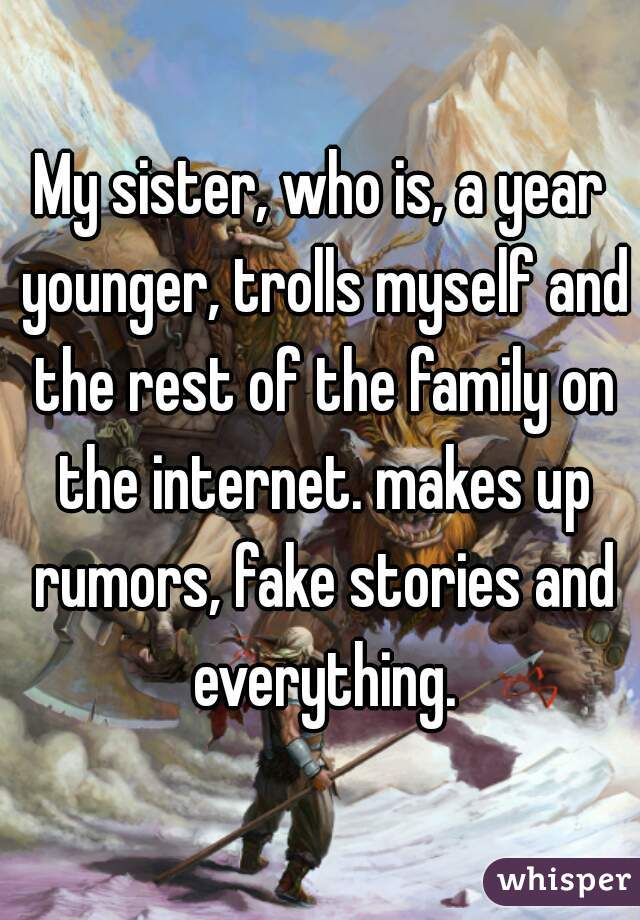 My sister, who is, a year younger, trolls myself and the rest of the family on the internet. makes up rumors, fake stories and everything.