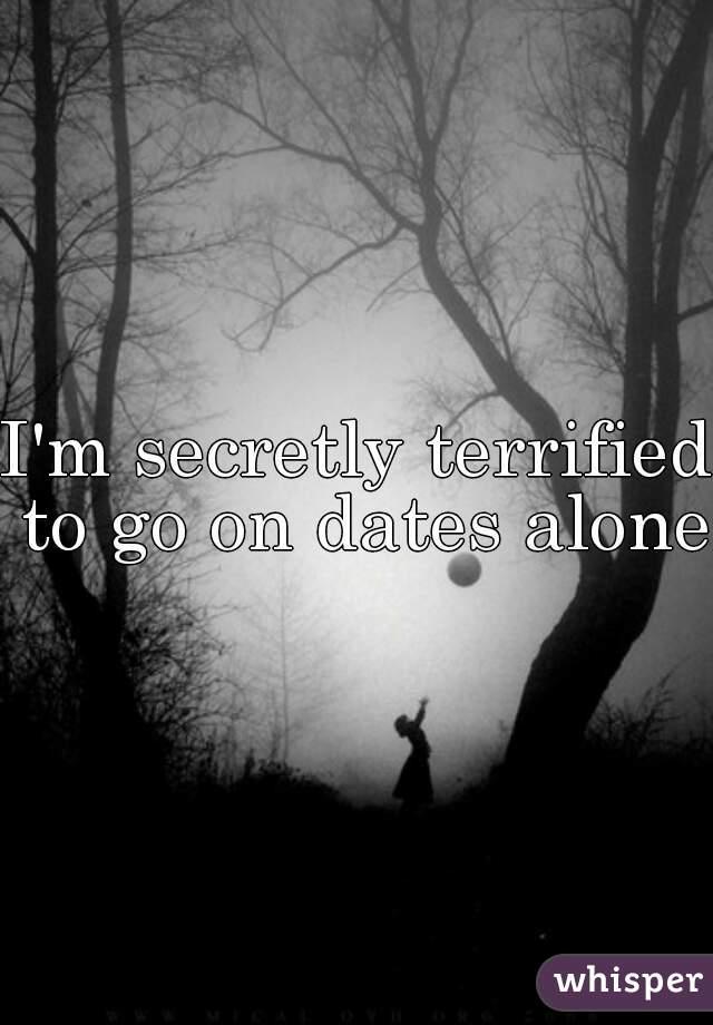 I'm secretly terrified to go on dates alone
