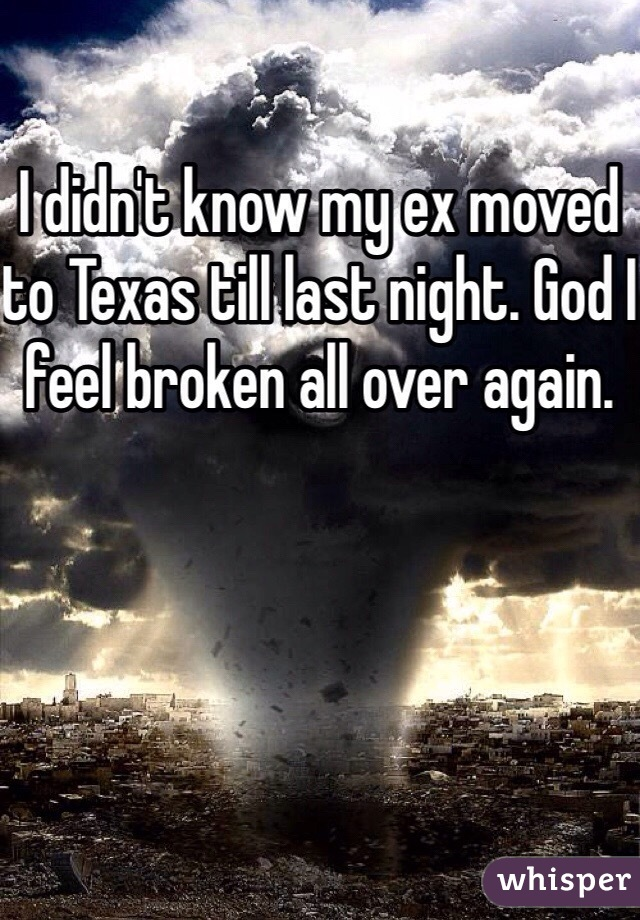 I didn't know my ex moved to Texas till last night. God I feel broken all over again.