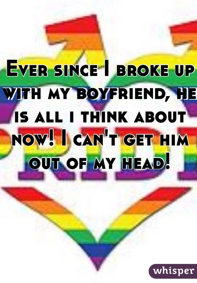 Ever since I broke up with my boyfriend, he  is all i think about now! I can't get him out of my head!