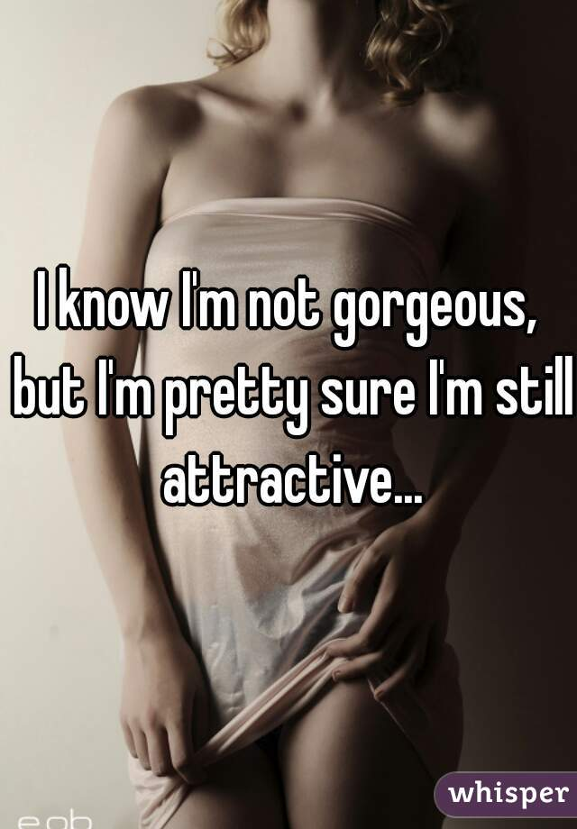 I know I'm not gorgeous, but I'm pretty sure I'm still attractive...