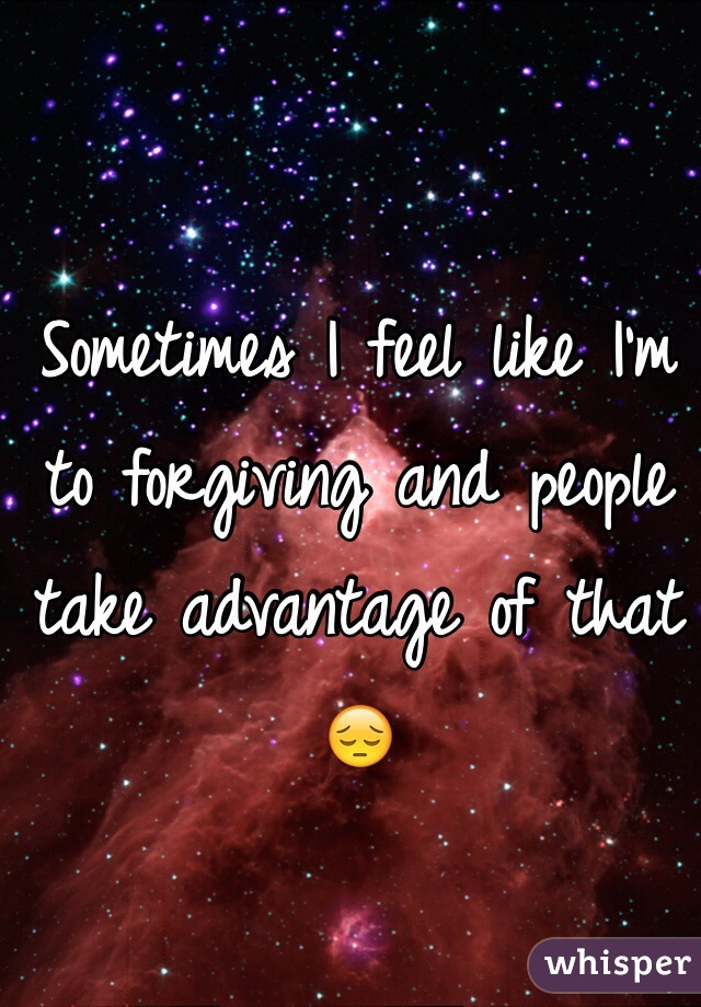 Sometimes I feel like I'm to forgiving and people take advantage of that 😔