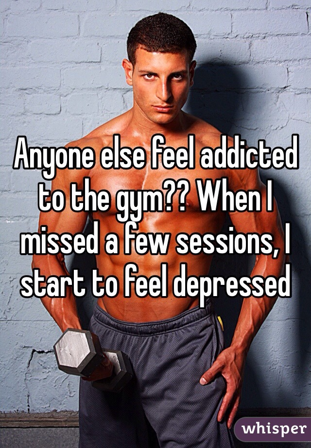 Anyone else feel addicted to the gym?? When I missed a few sessions, I start to feel depressed