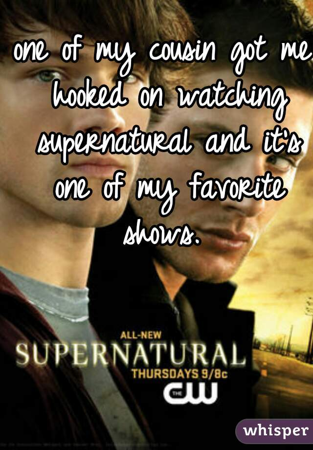 one of my cousin got me hooked on watching supernatural and it's one of my favorite shows.