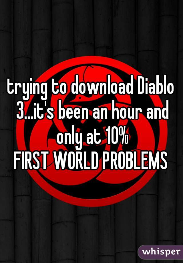 trying to download Diablo 3...it's been an hour and only at 10%   FIRST WORLD PROBLEMS
