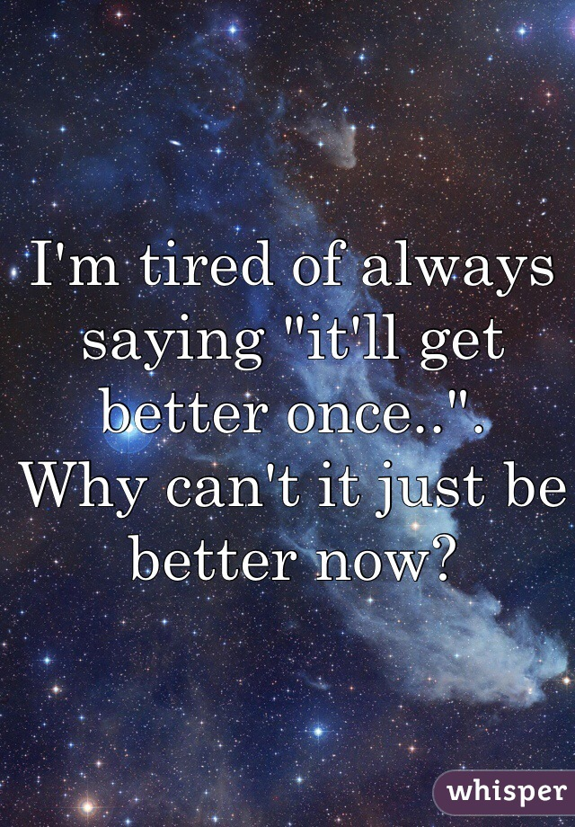 """I'm tired of always saying """"it'll get better once.."""".  Why can't it just be better now?"""