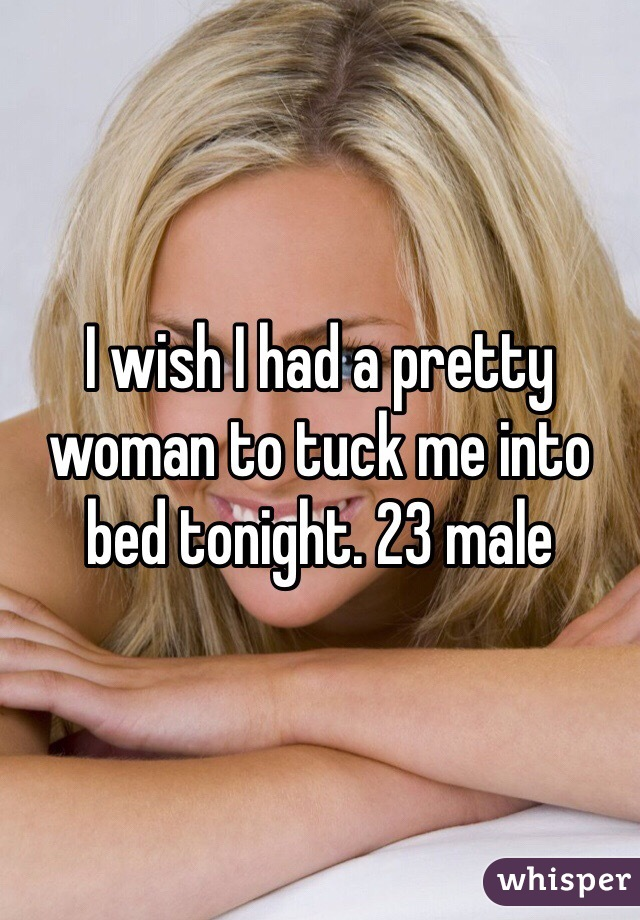 I wish I had a pretty woman to tuck me into bed tonight. 23 male