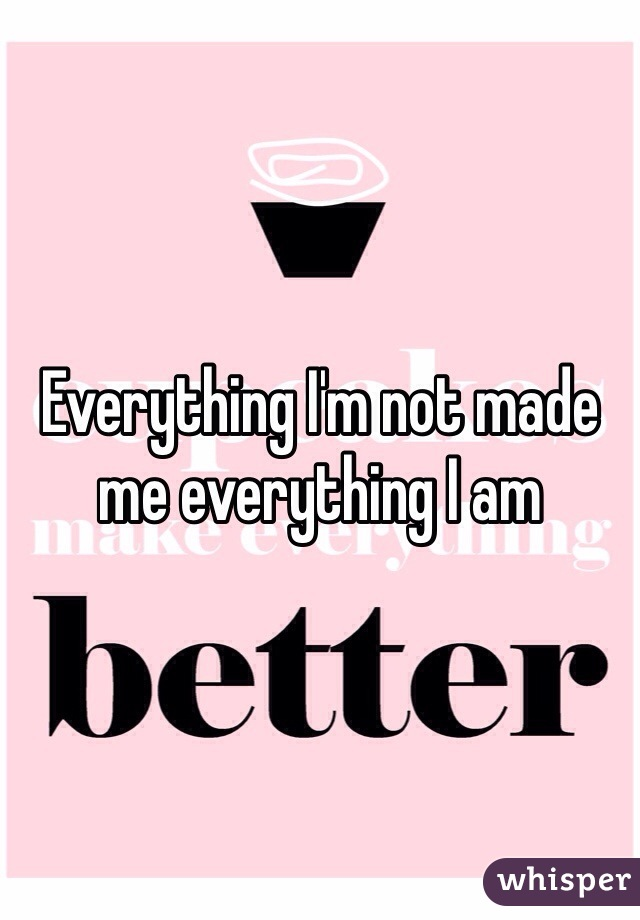 Everything I'm not made me everything I am