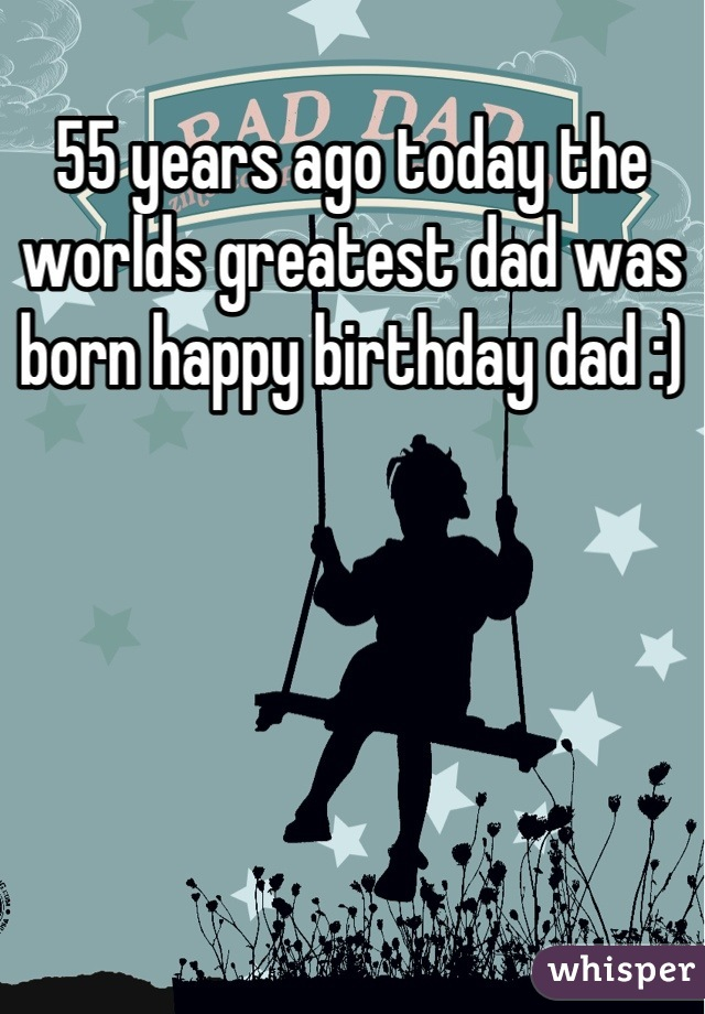 55 years ago today the worlds greatest dad was born happy birthday dad :)