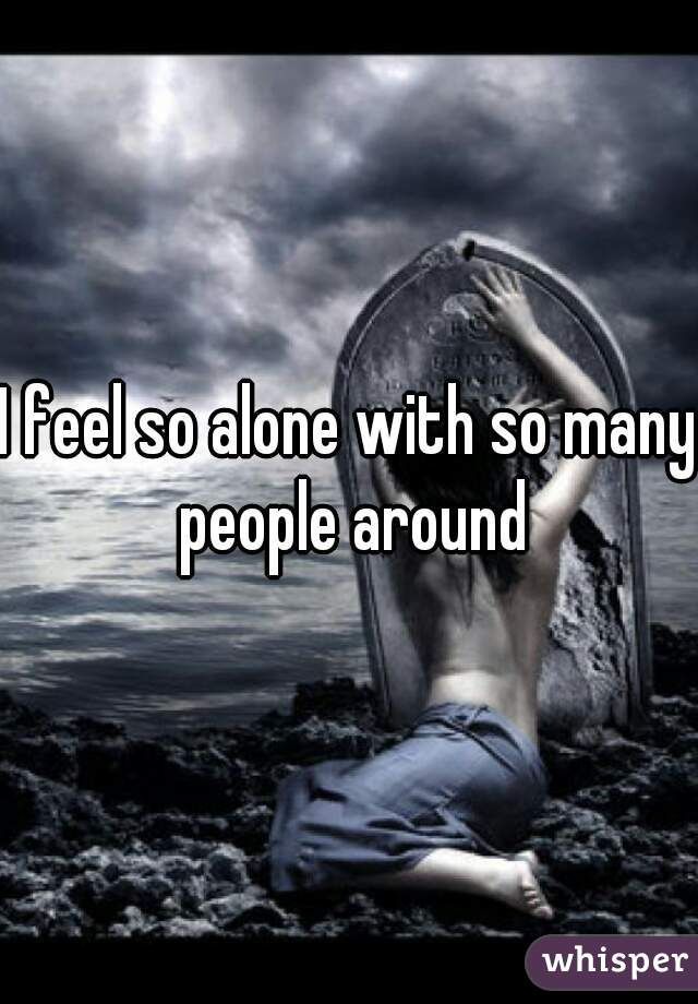 I feel so alone with so many people around