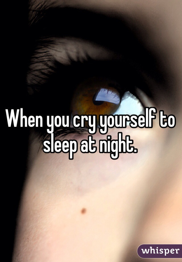 When you cry yourself to sleep at night.