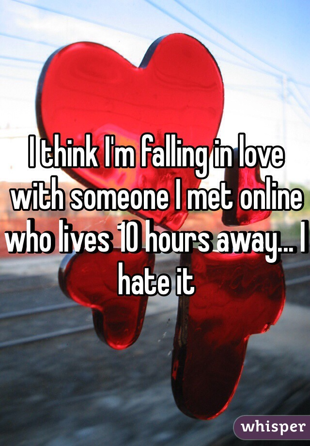 I think I'm falling in love with someone I met online who lives 10 hours away... I hate it