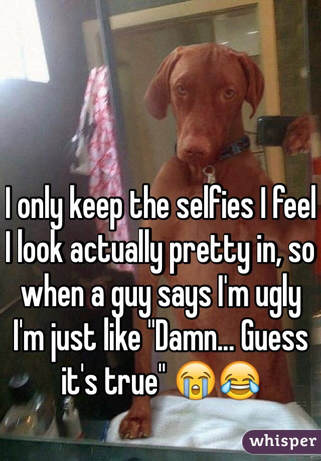 """I only keep the selfies I feel I look actually pretty in, so when a guy says I'm ugly I'm just like """"Damn... Guess it's true"""" 😭😂"""