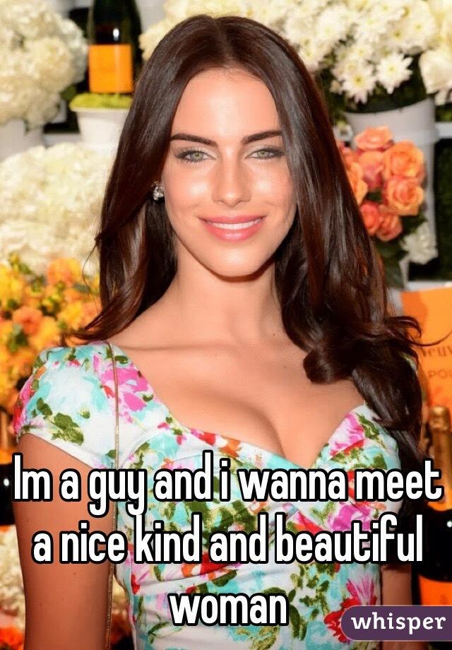 Im a guy and i wanna meet a nice kind and beautiful woman