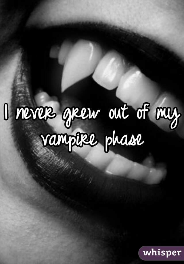 I never grew out of my vampire phase
