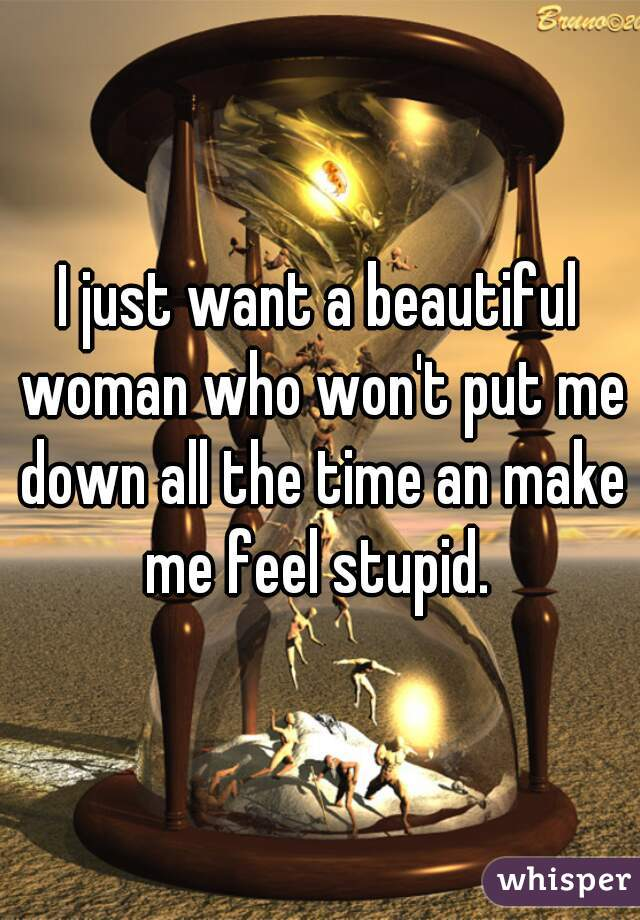 I just want a beautiful woman who won't put me down all the time an make me feel stupid.