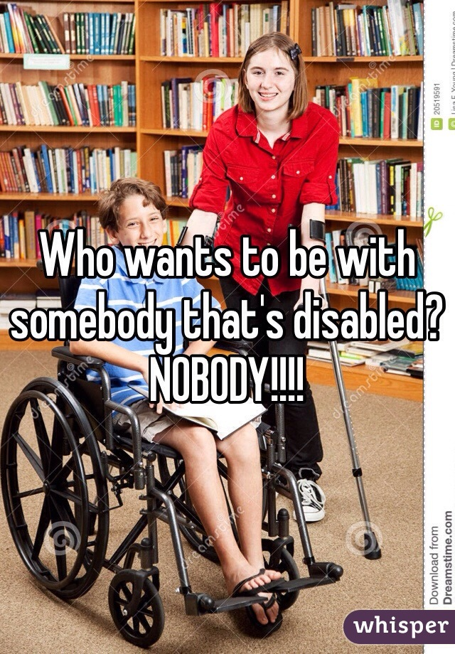 Who wants to be with somebody that's disabled? NOBODY!!!!