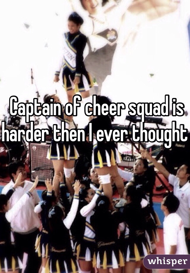 Captain of cheer squad is harder then I ever thought