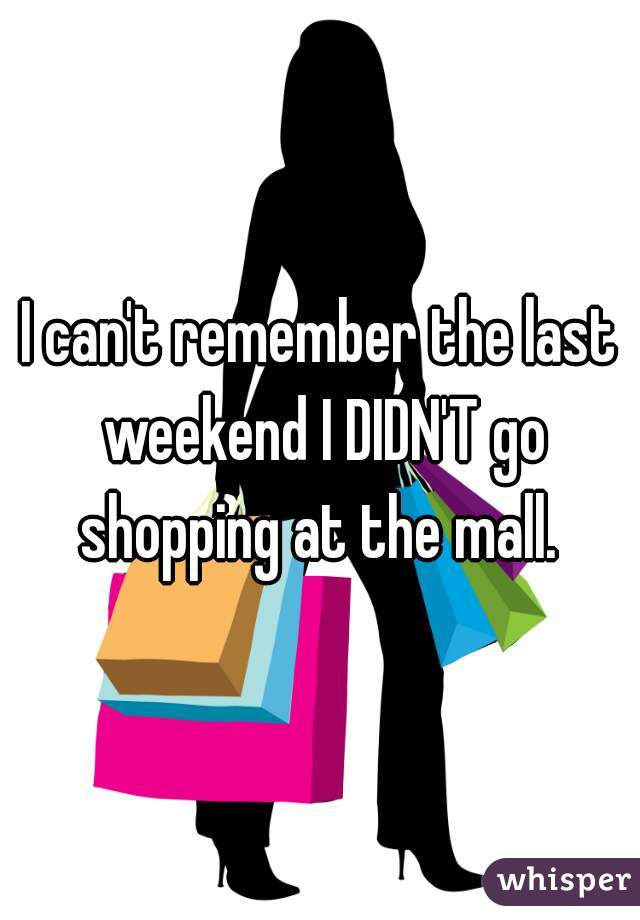 I can't remember the last weekend I DIDN'T go shopping at the mall.