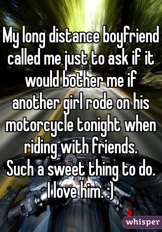 My long distance boyfriend called me just to ask if it would bother me if another girl rode on his motorcycle tonight when riding with friends.  Such a sweet thing to do.  I love him. :)