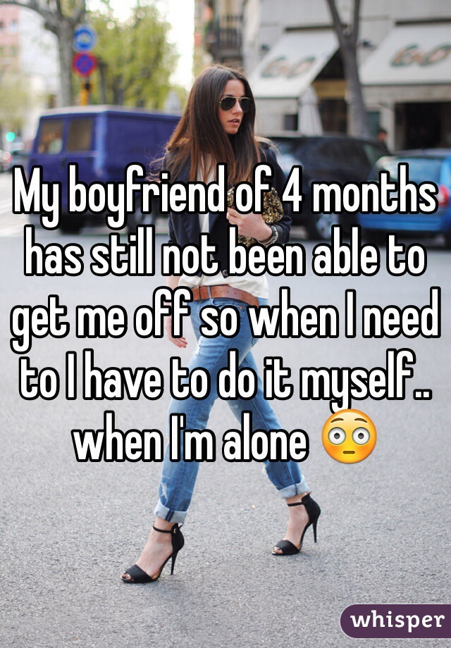 My boyfriend of 4 months has still not been able to get me off so when I need to I have to do it myself.. when I'm alone 😳