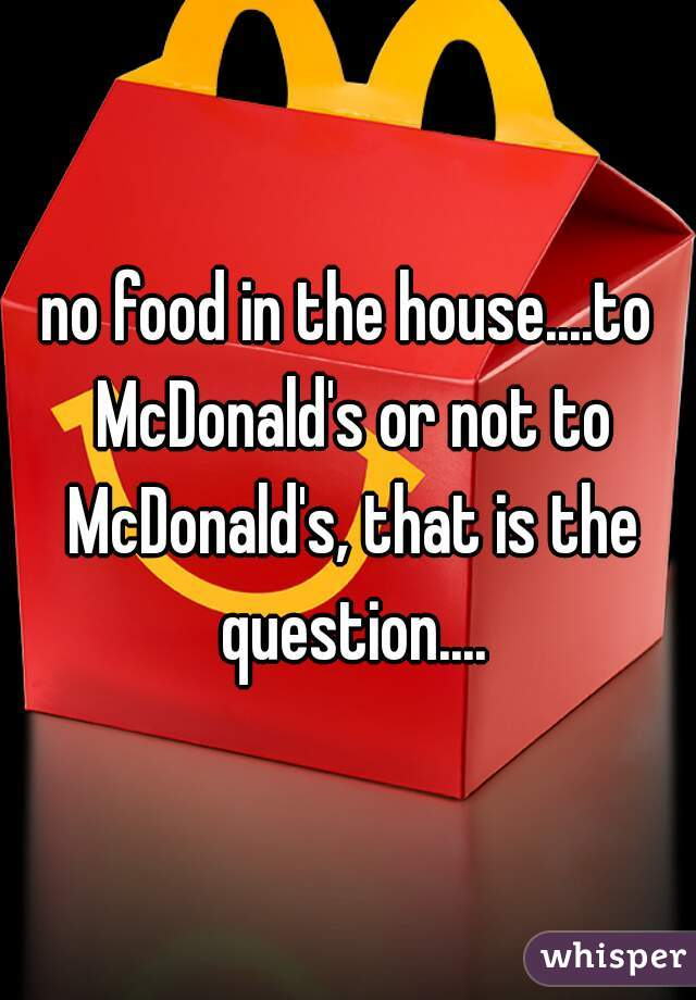 no food in the house....to McDonald's or not to McDonald's, that is the question....
