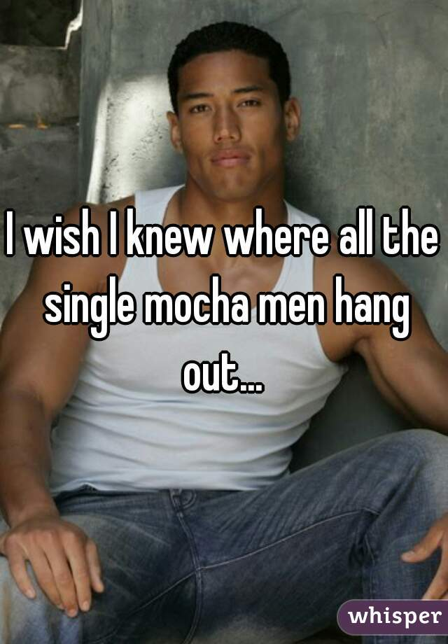 I wish I knew where all the single mocha men hang out...