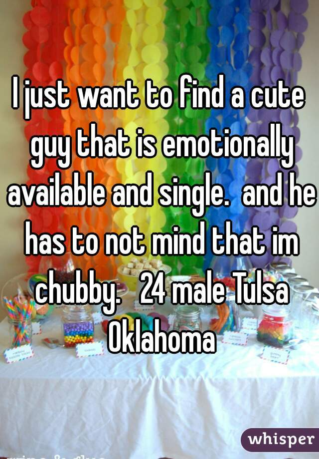 I just want to find a cute guy that is emotionally available and single.  and he has to not mind that im chubby.   24 male Tulsa Oklahoma