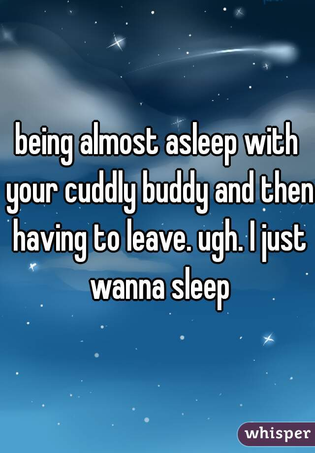 being almost asleep with your cuddly buddy and then having to leave. ugh. I just wanna sleep