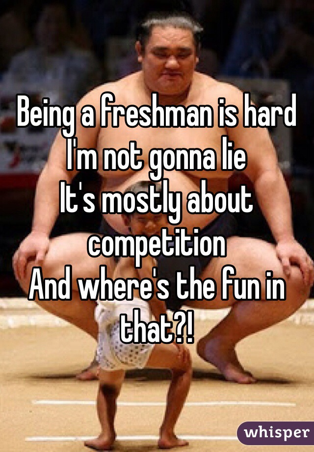 Being a freshman is hard I'm not gonna lie It's mostly about competition And where's the fun in that?!