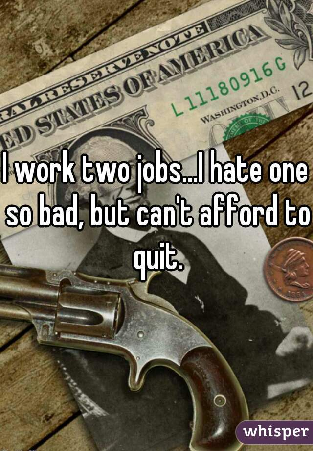 I work two jobs...I hate one so bad, but can't afford to quit.