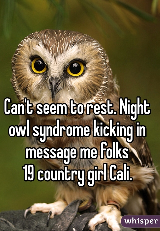 Can't seem to rest. Night owl syndrome kicking in message me folks  19 country girl Cali.