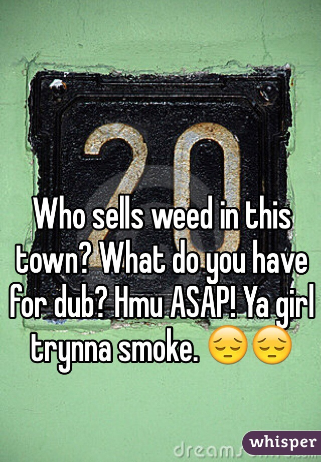 Who sells weed in this town? What do you have for dub? Hmu ASAP! Ya girl trynna smoke. 😔😔