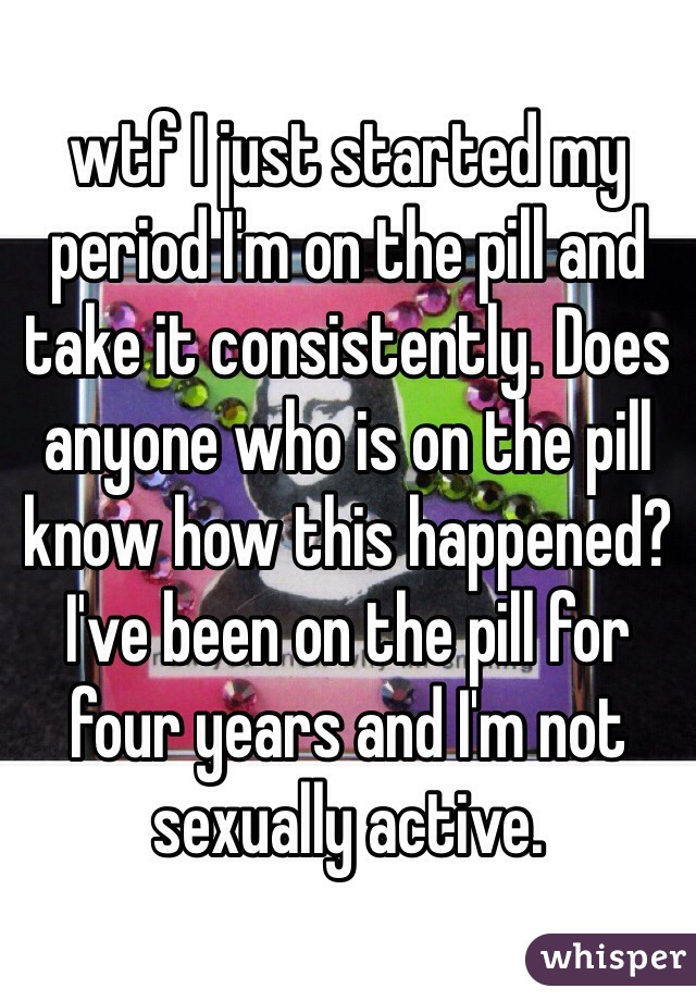 wtf I just started my period I'm on the pill and take it consistently. Does anyone who is on the pill know how this happened? I've been on the pill for four years and I'm not sexually active.