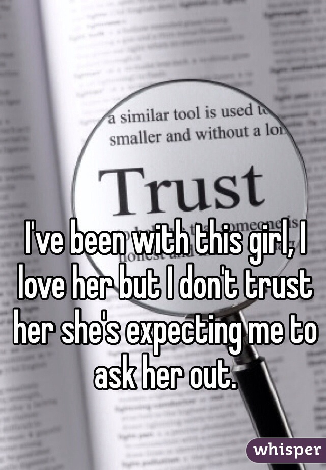 I've been with this girl, I love her but I don't trust her she's expecting me to ask her out.