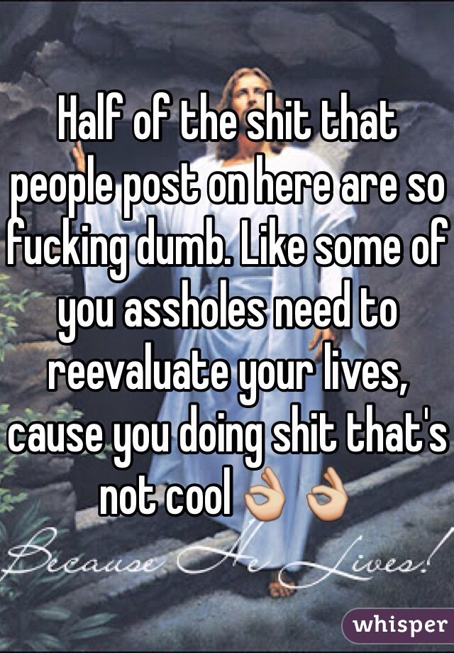 Half of the shit that people post on here are so fucking dumb. Like some of you assholes need to reevaluate your lives, cause you doing shit that's not cool👌👌