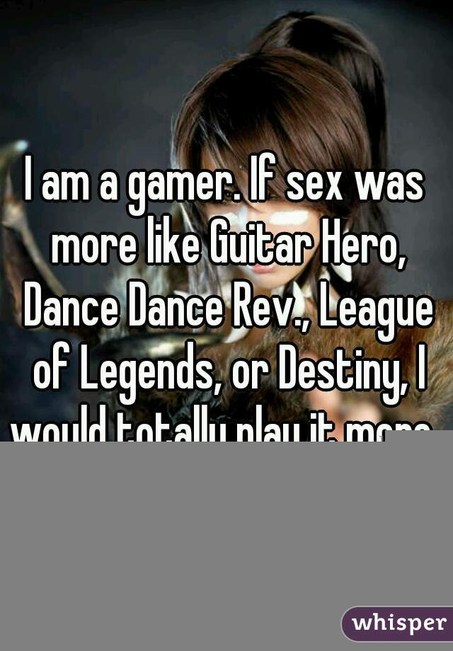 I am a gamer. If sex was more like Guitar Hero, Dance Dance Rev., League of Legends, or Destiny, I would totally play it more.