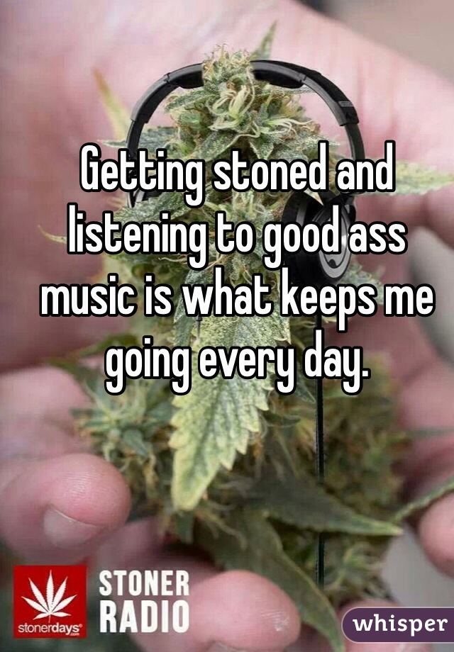 Getting stoned and listening to good ass music is what keeps me going every day.