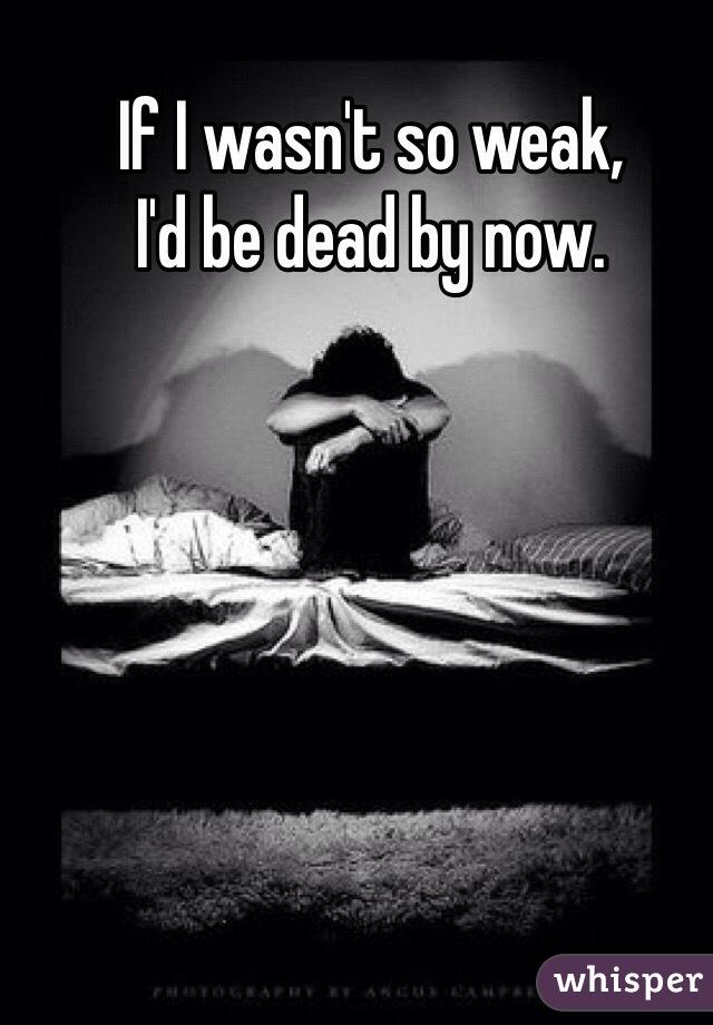 If I wasn't so weak,  I'd be dead by now.