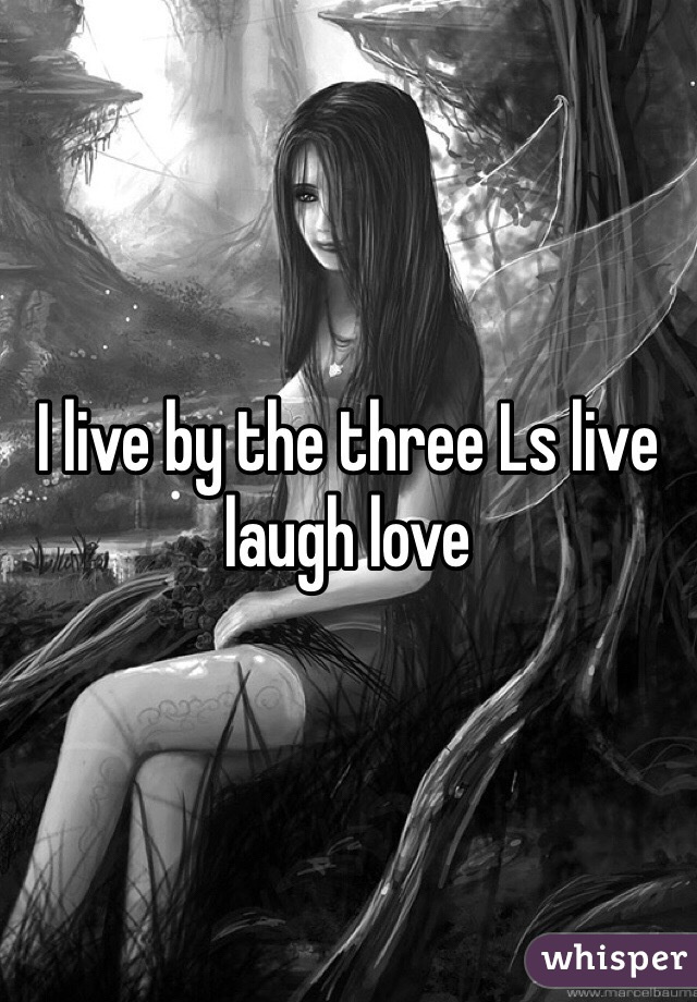 I live by the three Ls live laugh love