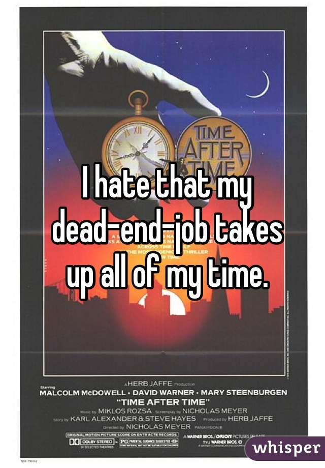 I hate that my  dead-end-job takes  up all of my time.