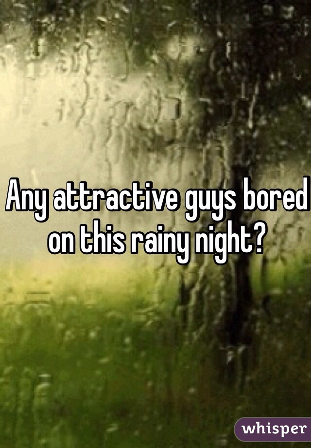 Any attractive guys bored on this rainy night?