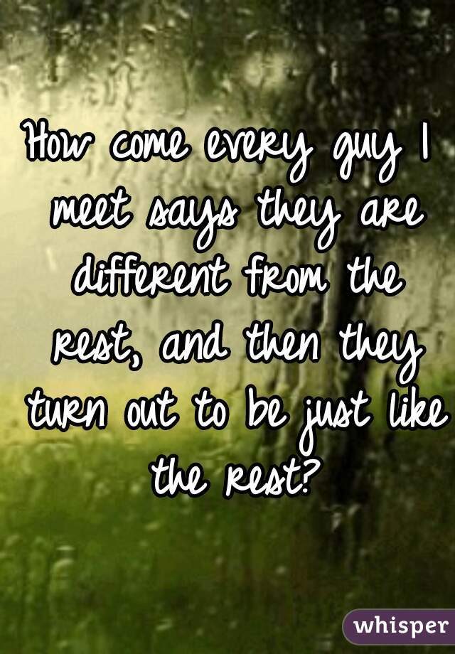 How come every guy I meet says they are different from the rest, and then they turn out to be just like the rest?