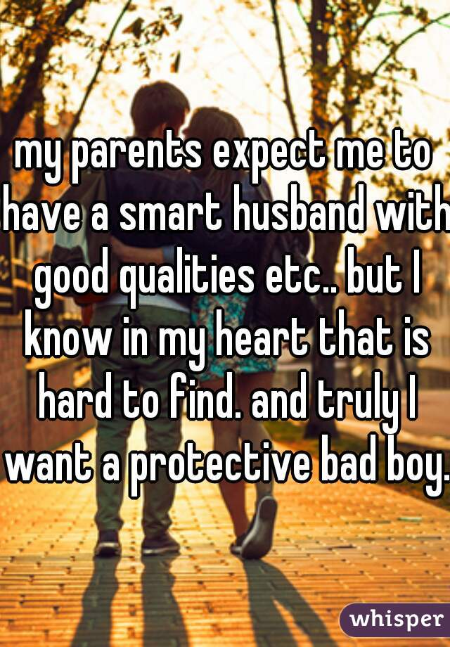 my parents expect me to have a smart husband with good qualities etc.. but I know in my heart that is hard to find. and truly I want a protective bad boy..